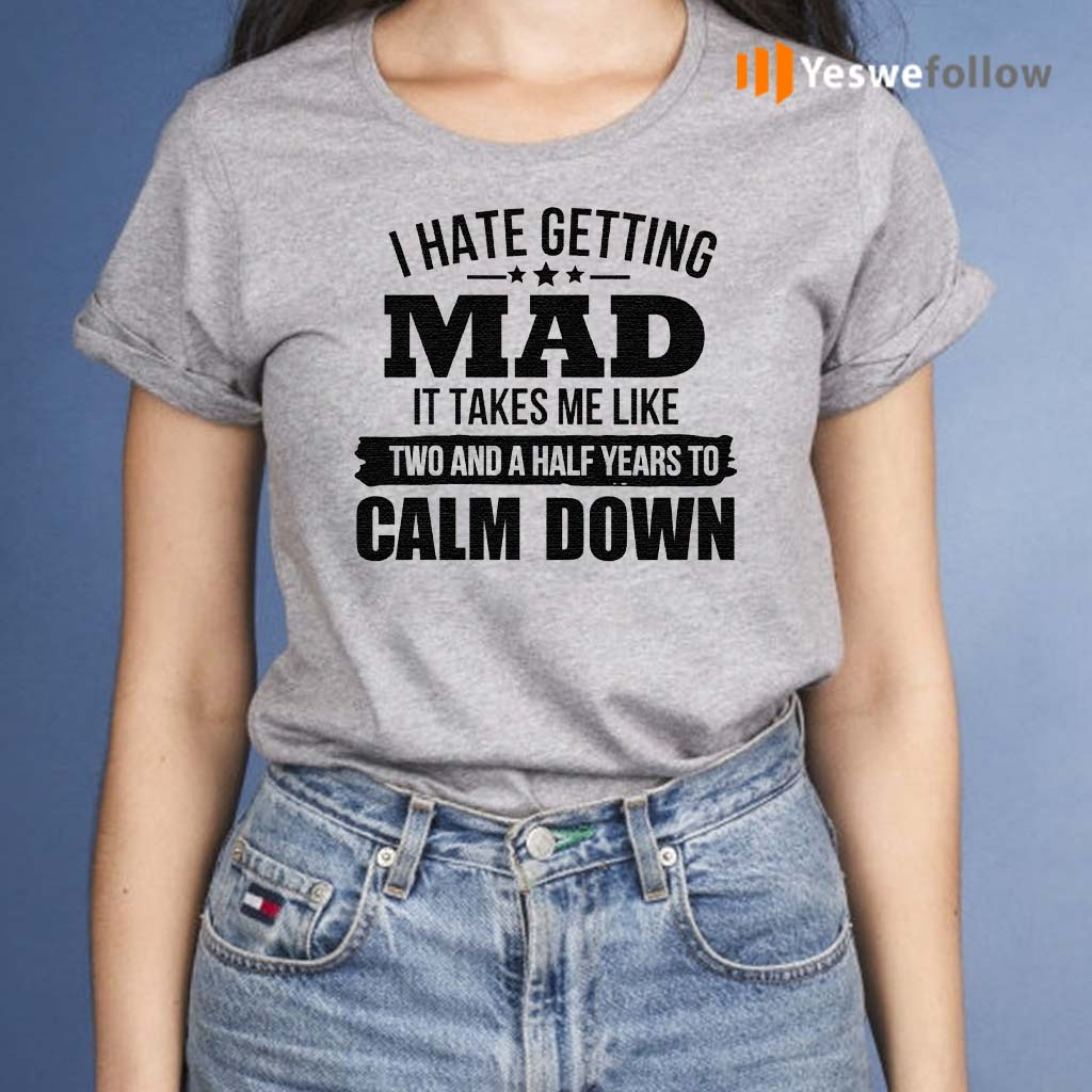 I-Hate-Getting-Mad-It-Takes-Me-Like-Two-And-A-Half-Years-To-Calm-Down-TShirt