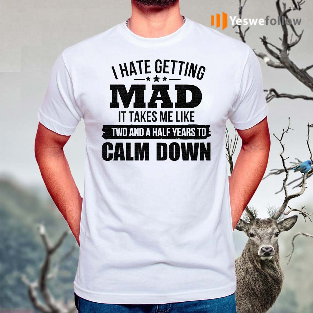 I-Hate-Getting-Mad-It-Takes-Me-Like-Two-And-A-Half-Years-To-Calm-Down-TShirts