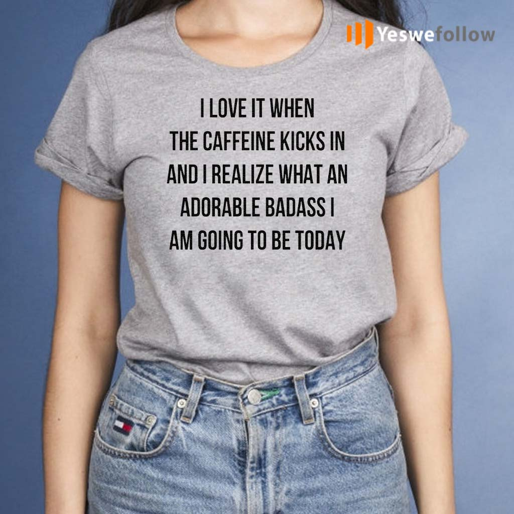 I-Love-It-When-The-Caffeine-Kicks-In-And-I-Realize-That-An-Adorable-Badass-I-Am-Going-To-Be-Today-TShirt