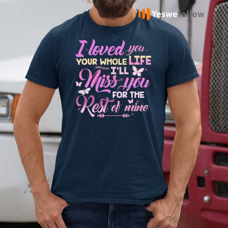 I-Loved-You-Your-Whole-Life-I'll-Miss-You-For-The-Rest-Of-Mine-T-Shirt