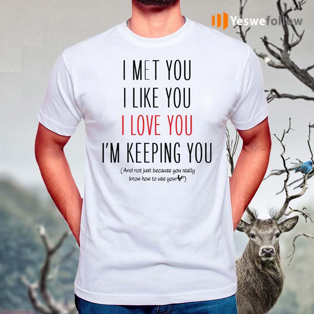 I-Met-You-I-Like-You-I-Love-You-I-Am-Keeping-You-TShirt