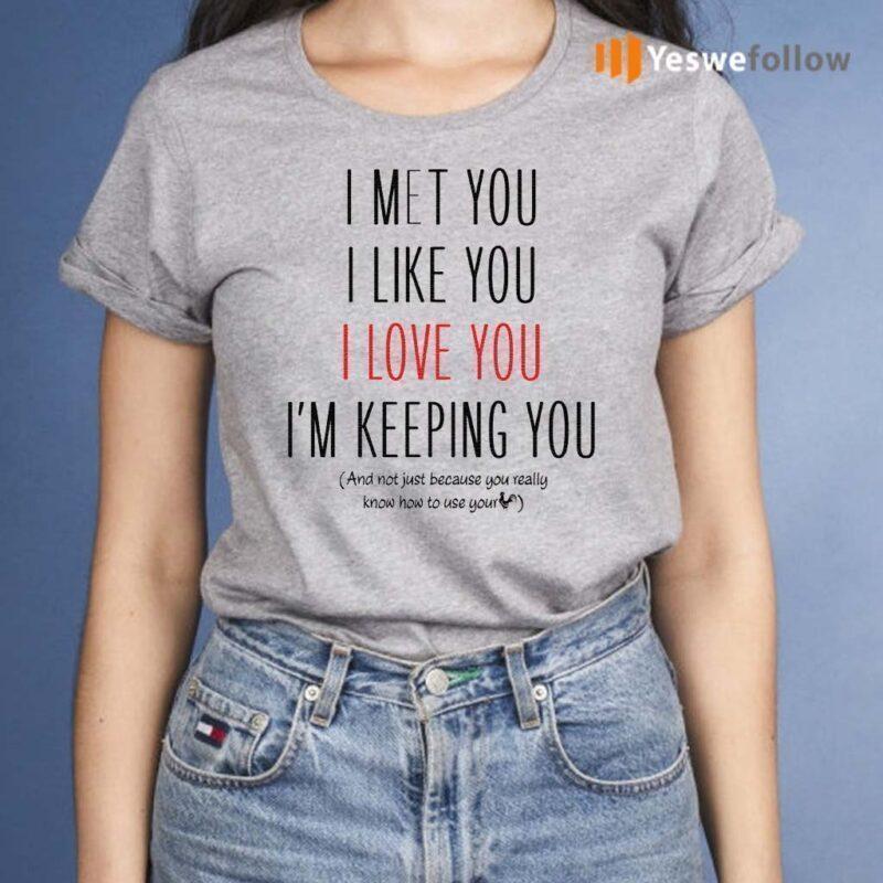 I-Met-You-I-Like-You-I-Love-You-I-Am-Keeping-You-TShirts