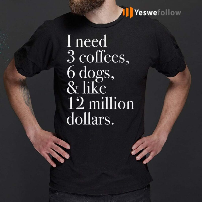 I-Need-3-Coffees-6-Dogs-And-Like-12-Million-Dollars-Shirt