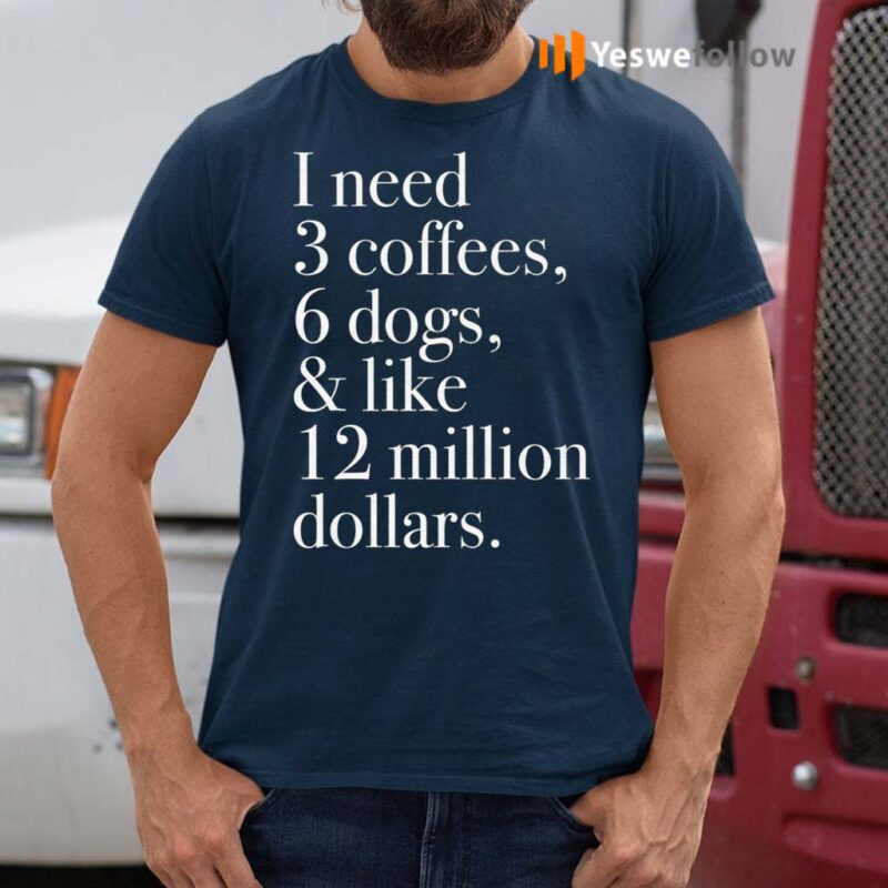 I-Need-3-Coffees-6-Dogs-And-Like-12-Million-Dollars-Shirts