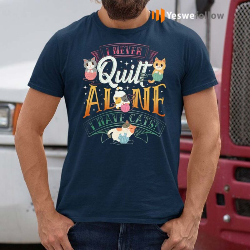 I-Never-Quilt-Alone-I-Have-Cats-T-Shirt