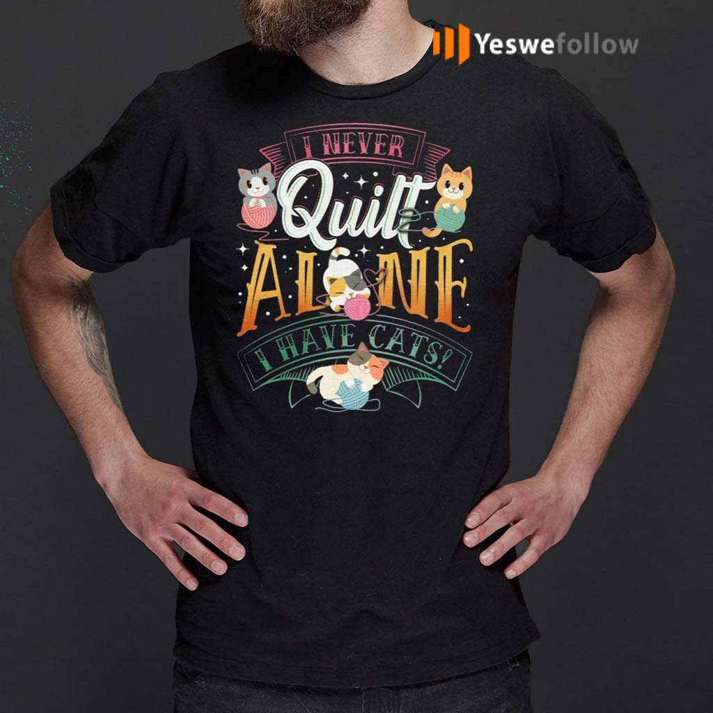 I-Never-Quilt-Alone-I-Have-Cats-T-Shirts