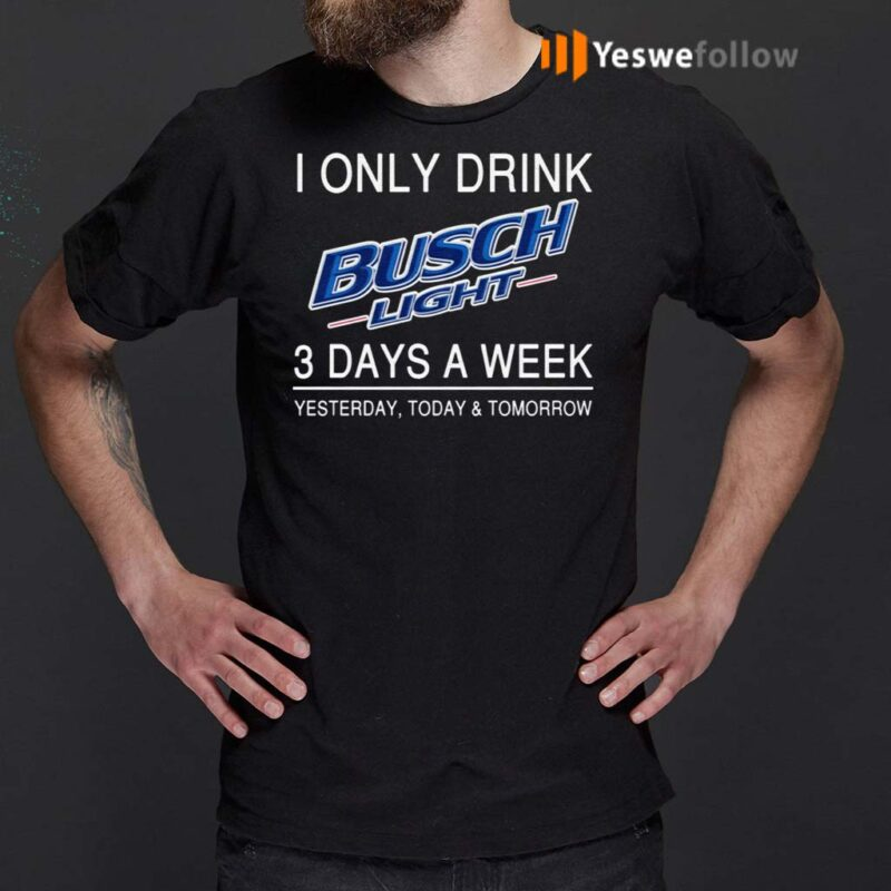 I-Only-Drink-Busch-Light-3-Days-A-Week-Yesterday-Today-And-Tomorrow-Shirts