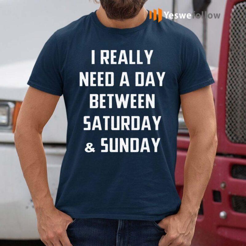 I-Really-Need-A-Day-Between-Saturday-And-Sunday-Gift-Shirt
