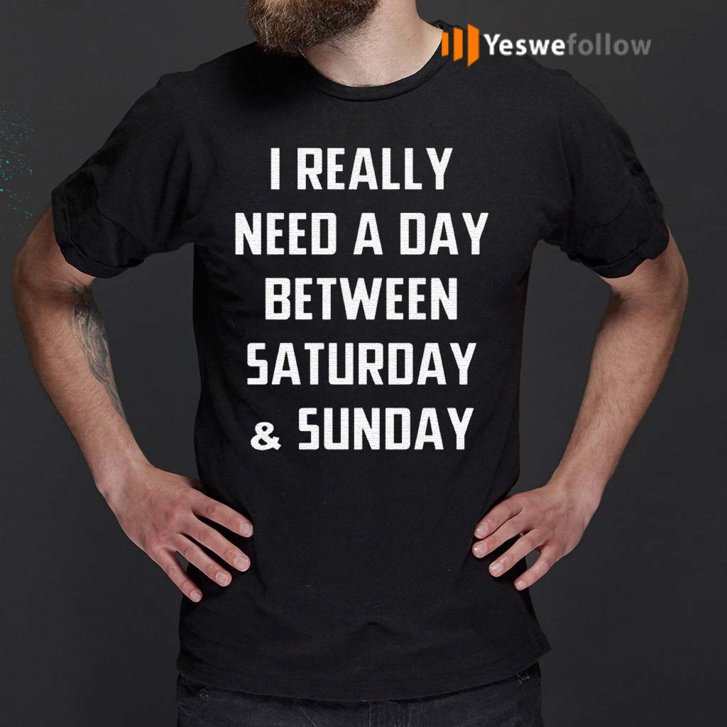 I-Really-Need-A-Day-Between-Saturday-And-Sunday-Gift-Shirts