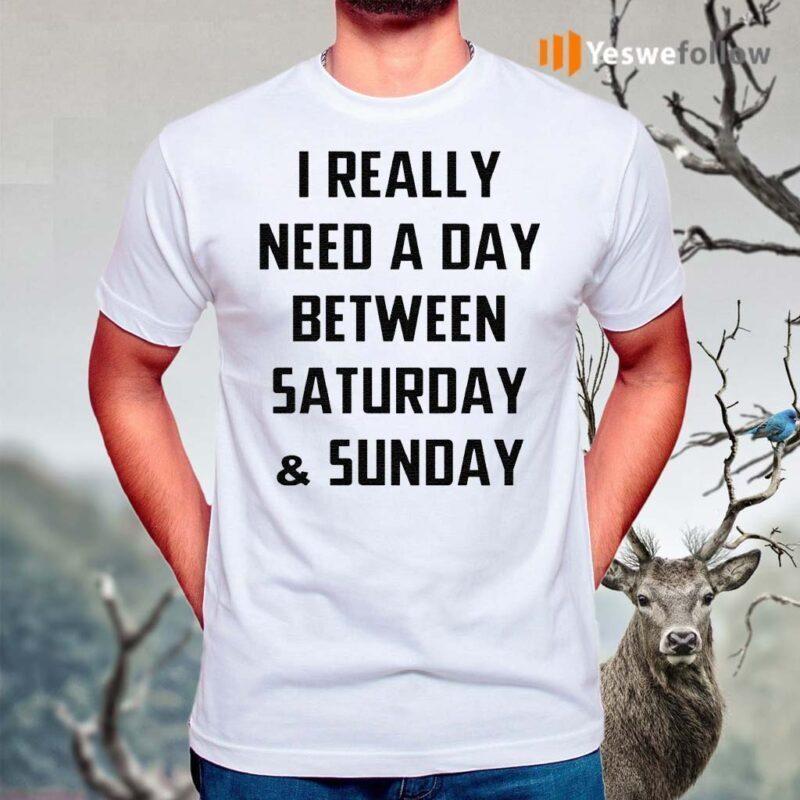 I-Really-Need-A-Day-Between-Saturday-And-Sunday-TShirt