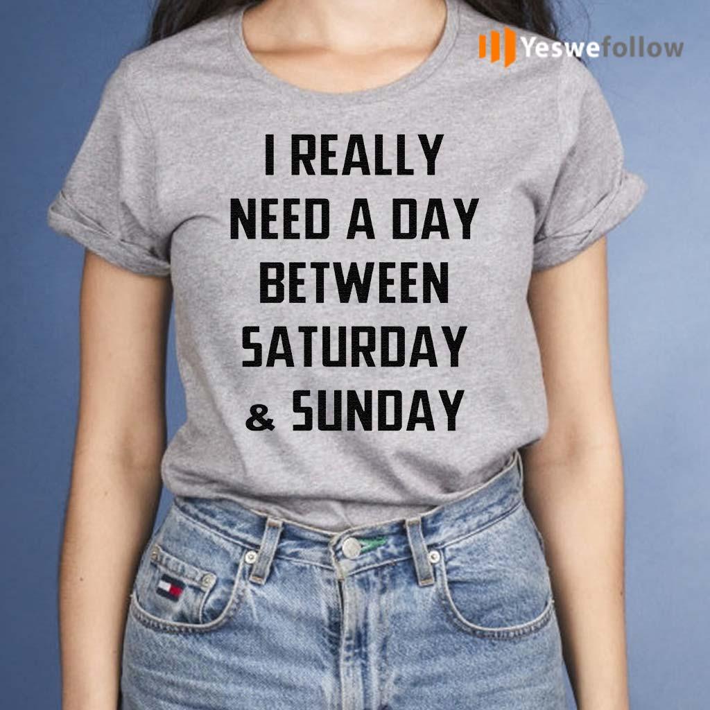 I-Really-Need-A-Day-Between-Saturday-And-Sunday-TShirts