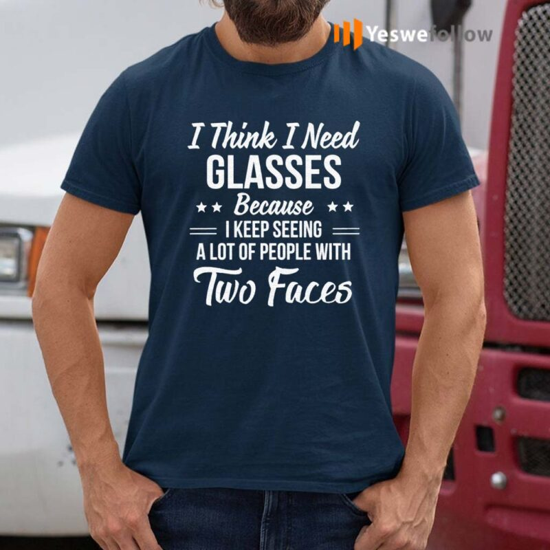 I-Think-I-Need-Glasses-Because-I-Keep-Seeing-A-Lot-Of-People-With-Two-Face-Shirt