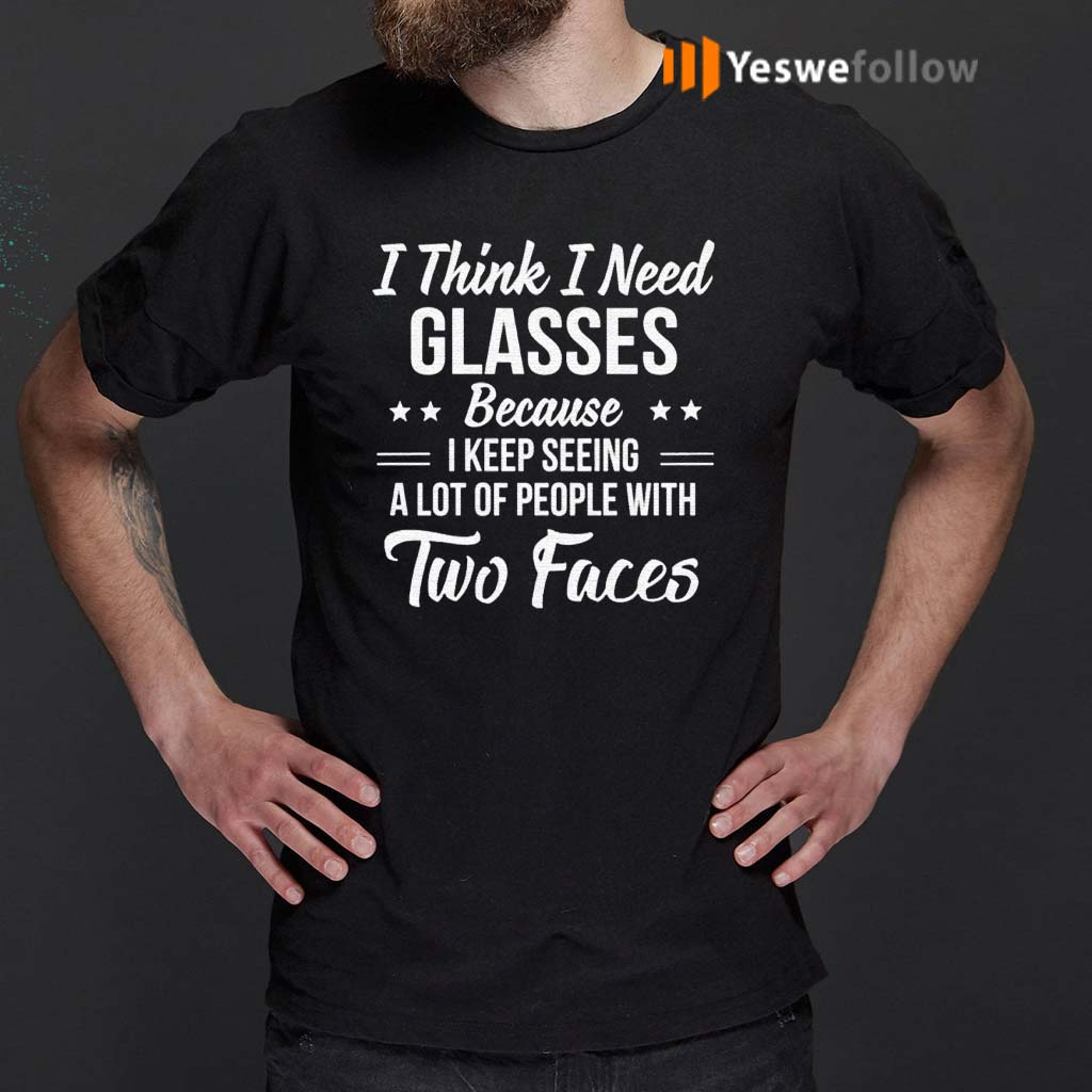 I-Think-I-Need-Glasses-Because-I-Keep-Seeing-A-Lot-Of-People-With-Two-Face-Shirts