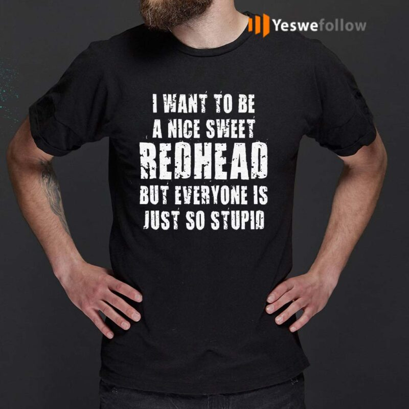 I-Want-To-Be-A-Nice-Redhead-But-Everyone-Is-Just-So-Stupid-TShirts