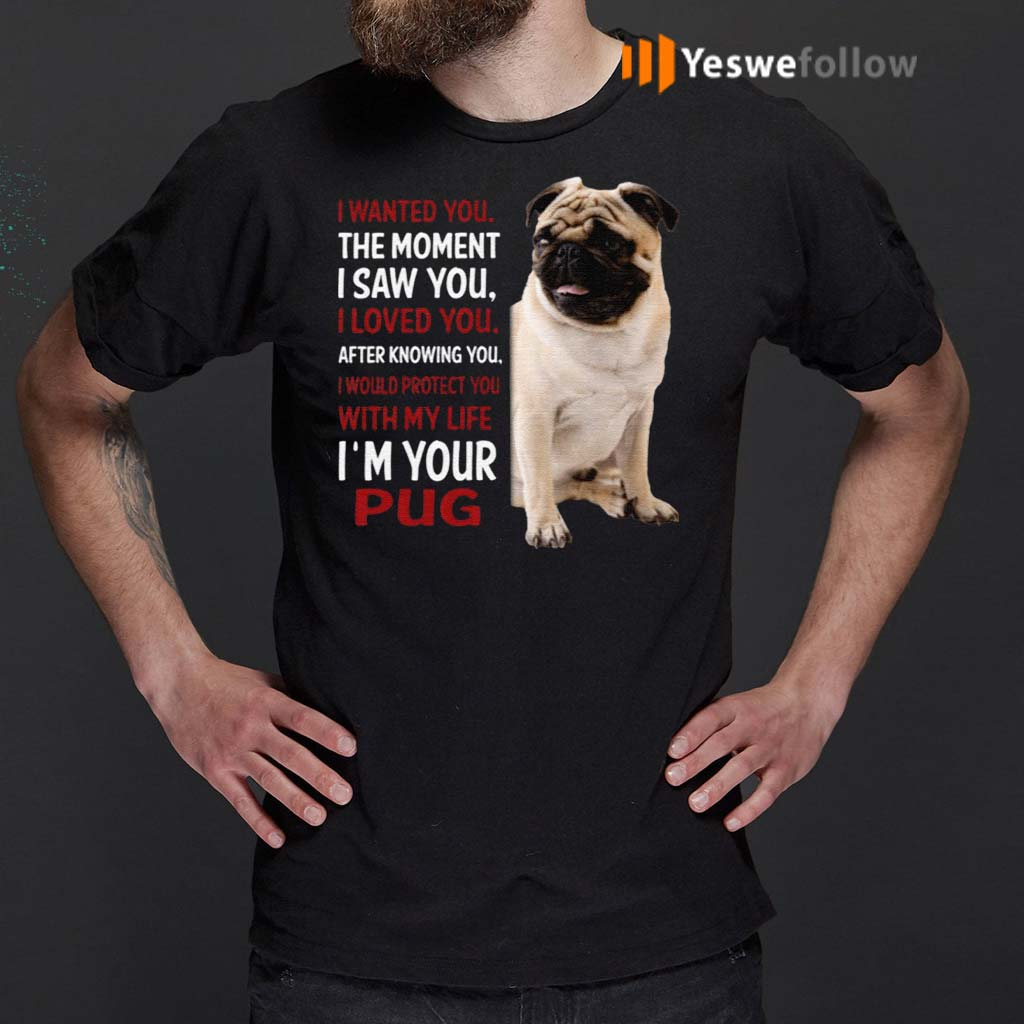 I-Wanted-You-The-Moment-I-Saw-You-I-Loved-You-After-Knowing-You-I'm-Your-Pug-Shirts