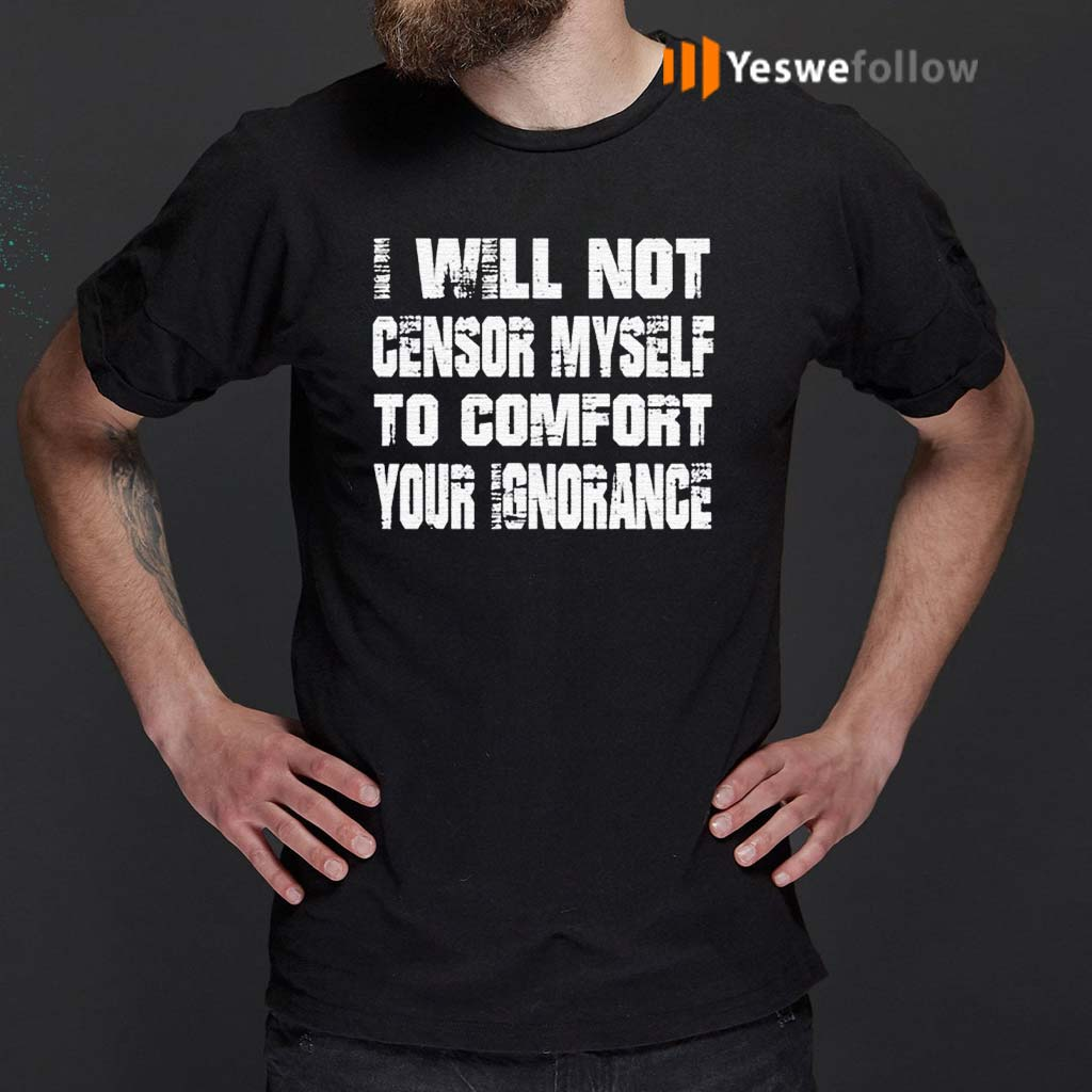 I-Will-Not-Censor-Myself-To-Comfort-Your-Ignorance-Shirt