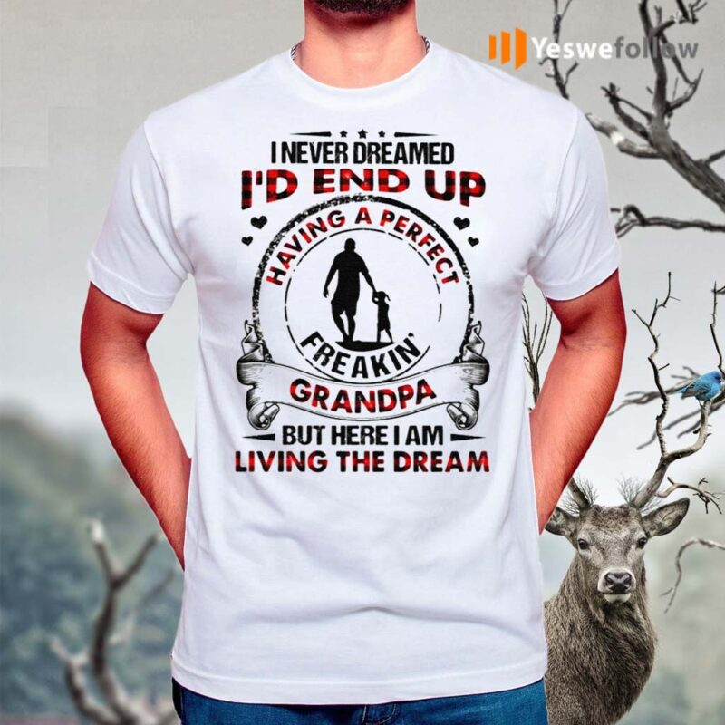 I-never-dreamed-I'd-end-up-having-a-perfect-freakin'-grandpa-but-here-I-am-living-the-dream-shirts