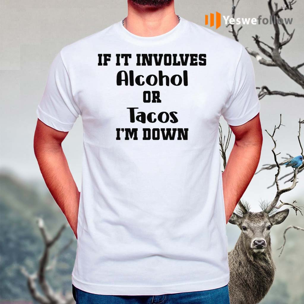 If-It-Involves-Alcohol-Or-Tacos-I-Am-Down-Shirts