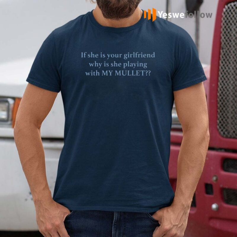 If-She-Is-Your-Girl-Friend-Why-Is-She-Playing-With-My-Mullet-Shirt