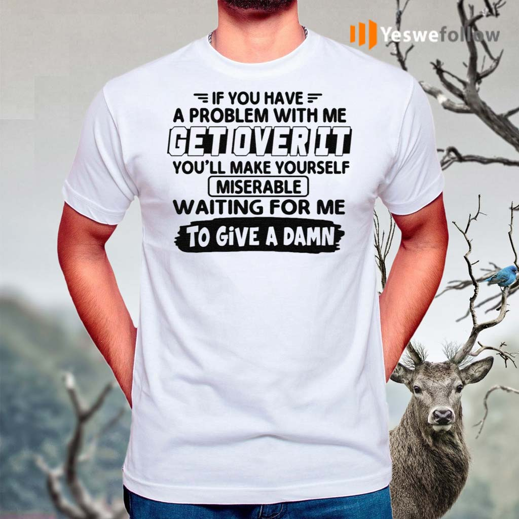 If-You-Have-A-Problem-With-Me-Get-Over-It-You'll-Make-Yourself-Shirt