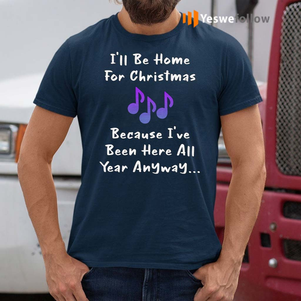 I'll-Be-Home-For-Christmas-Because-I've-Been-Here-All-Year-Anyway-T-Shirt