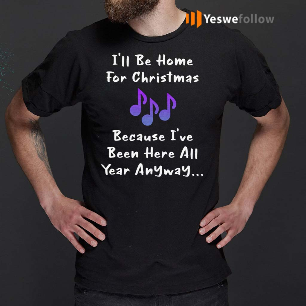 I'll-Be-Home-For-Christmas-Because-I've-Been-Here-All-Year-Anyway-T-Shirts