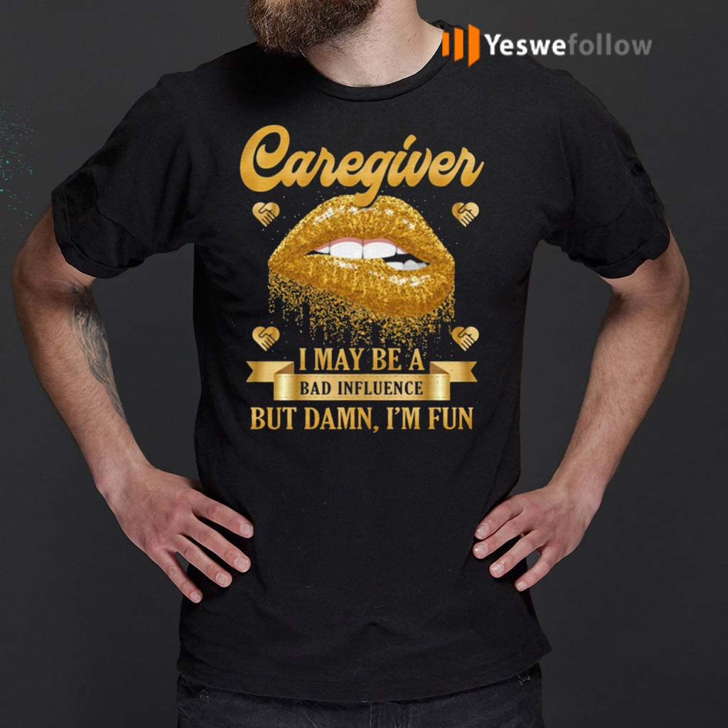 I'm-A-Caregiver-–-I-May-Be-Bad-Influence-But-Damn-I'm-Fun-T-Shirt