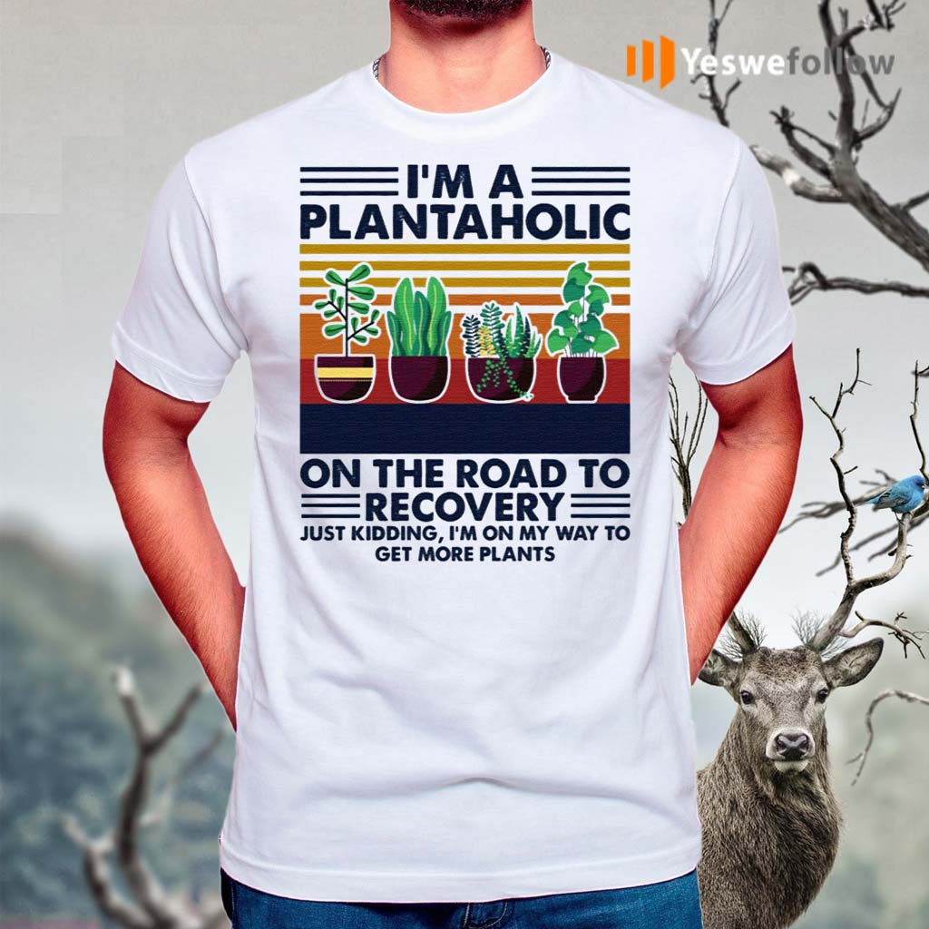 I'm-A-Plantaholic-On-The-Road-To-Recovery-Just-Kidding-I'm-On-My-Way-To-Get-More-Plants-Shirt
