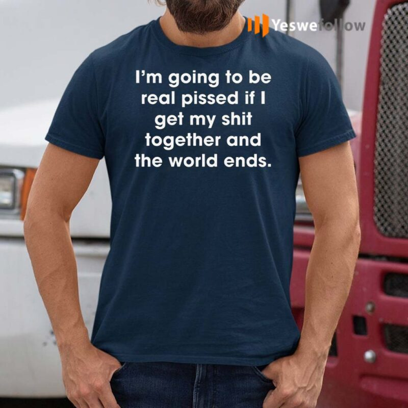 I'm-Going-To-Be-Real-Pissed-If-I-Get-My-Shit-Together-And-The-World-Ends-Shirts