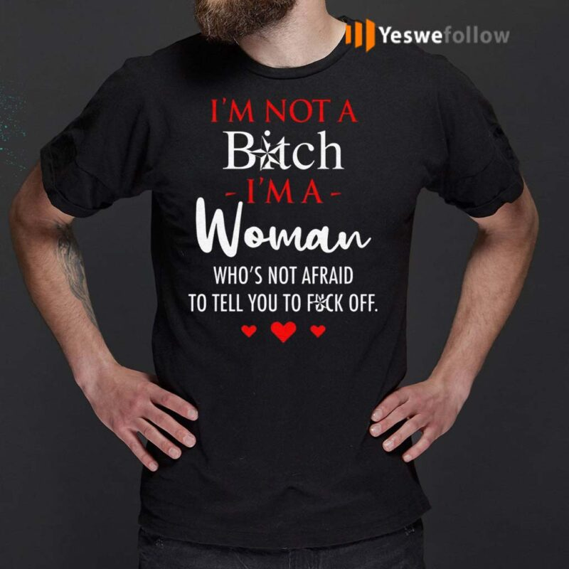 I'm-Not-A-Bitch-I'm-A-Woman-Who's-Not-Afraid-To-Tell-You-To-Fuck-Off-Shirt