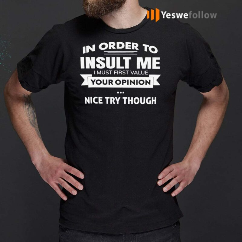 In-Order-To-Insult-Me-I-Must-First-Value-Your-Opinion-Nice-Try-Though-Shirt
