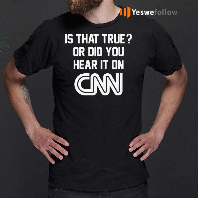 Is-That-True-Or-Did-You-Hear-It-On-CNN-Shirt