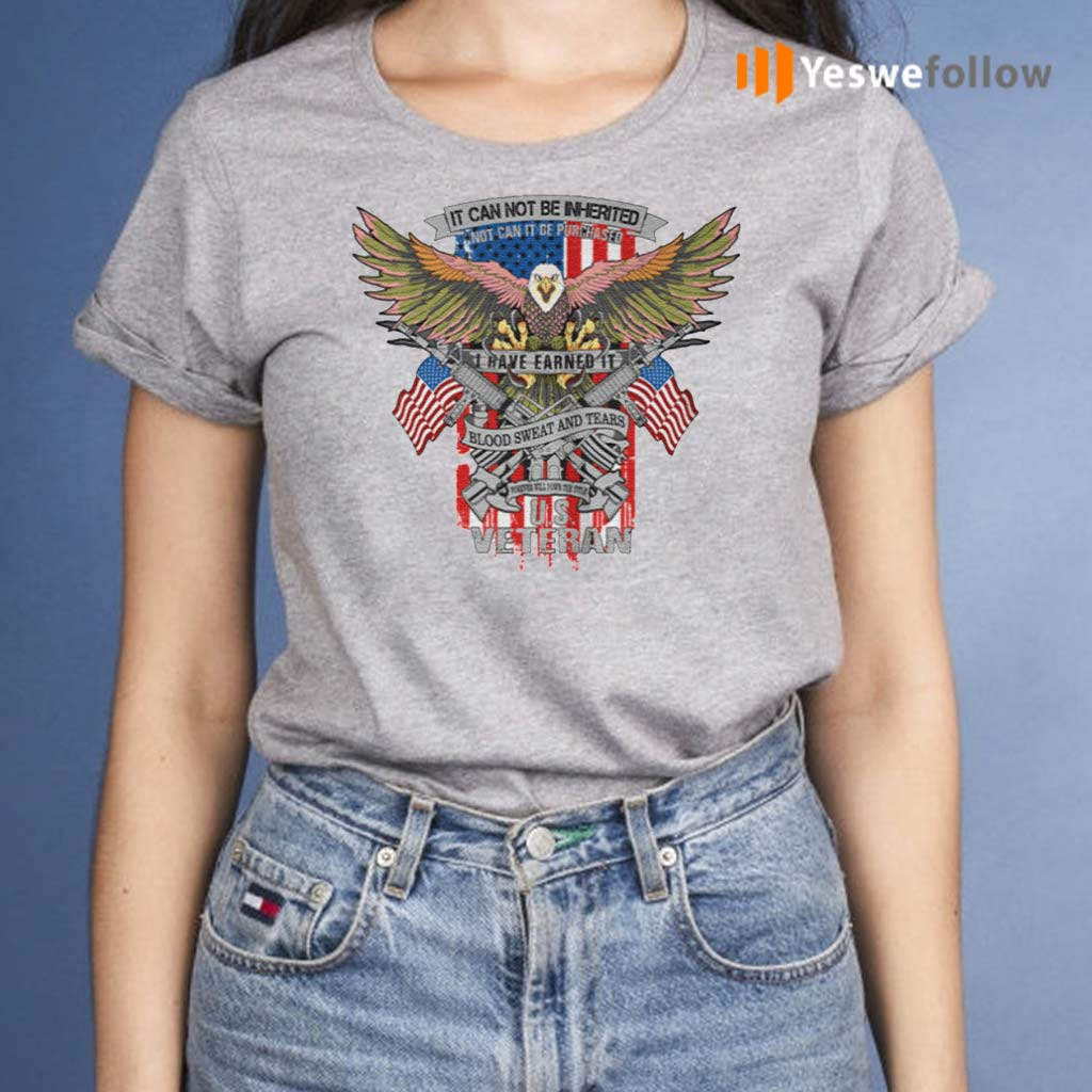 It-Can-Not-Be-Inierited-Not-Can-It-Be-Purchased-I-Have-Earned-It-Blood-Sweat-And-Tears-Veterans-Day-Eagle-Veteran-Emblem-shirt