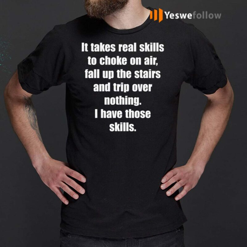 It-Takes-Real-Skills-To-Choke-On-Air,-Fall-Up-The-Stairs-And-Trip-Over-Nothing-Shirt