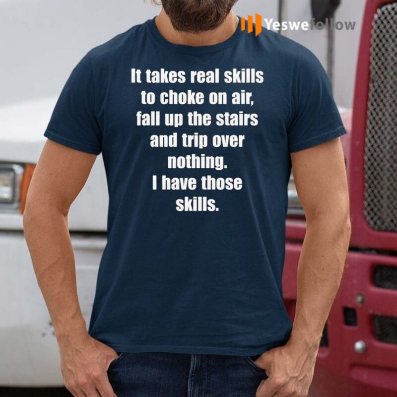 It-Takes-Real-Skills-To-Choke-On-Air,-Fall-Up-The-Stairs-And-Trip-Over-Nothing-Shirts
