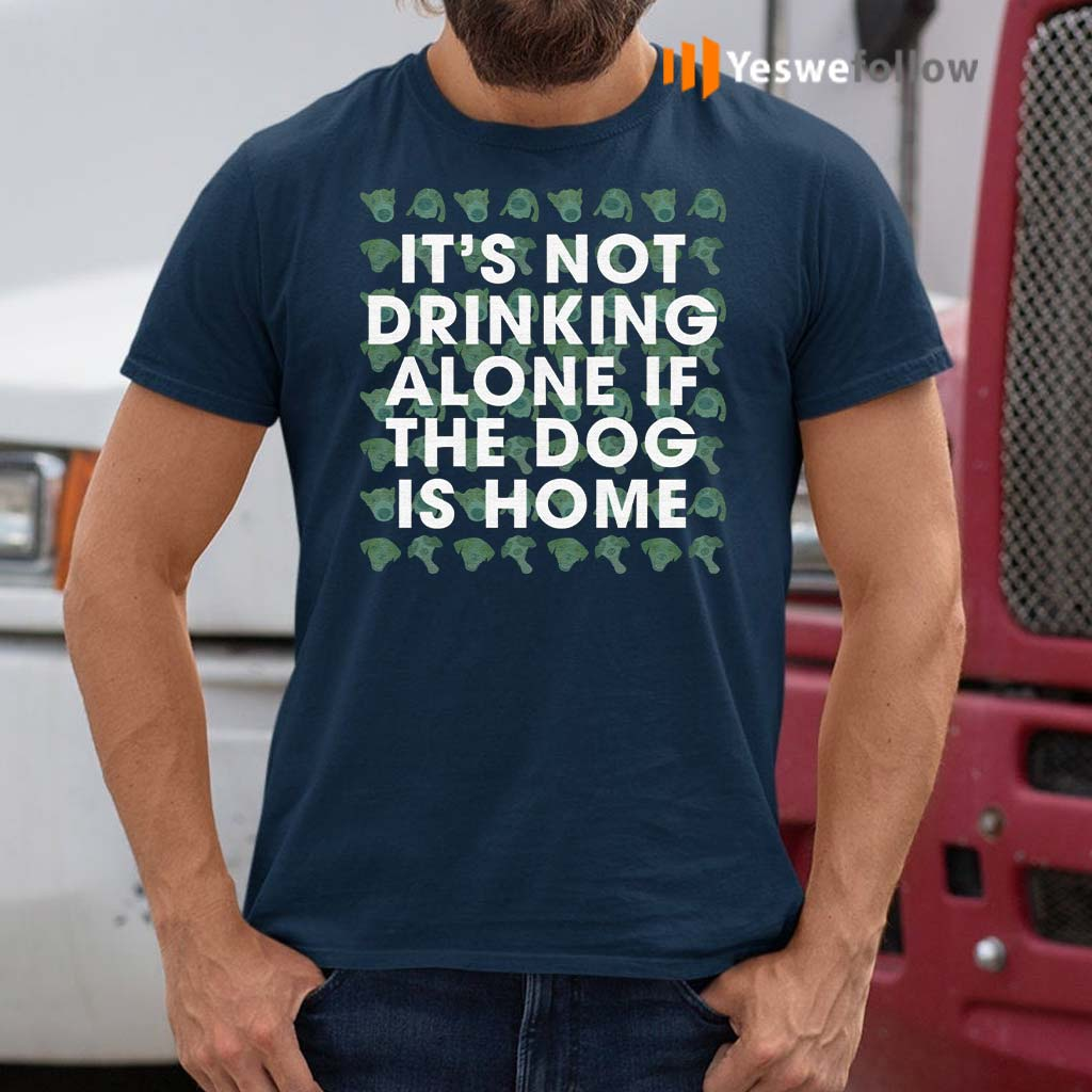 It's-Not-Drinking-Alone-If-The-Dog-Is-Home-T-Shirt