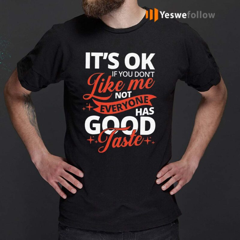 It's-OK-If-You-Don't-Like-Me-Not-Everyone-Has-Good-Taste-Shirt