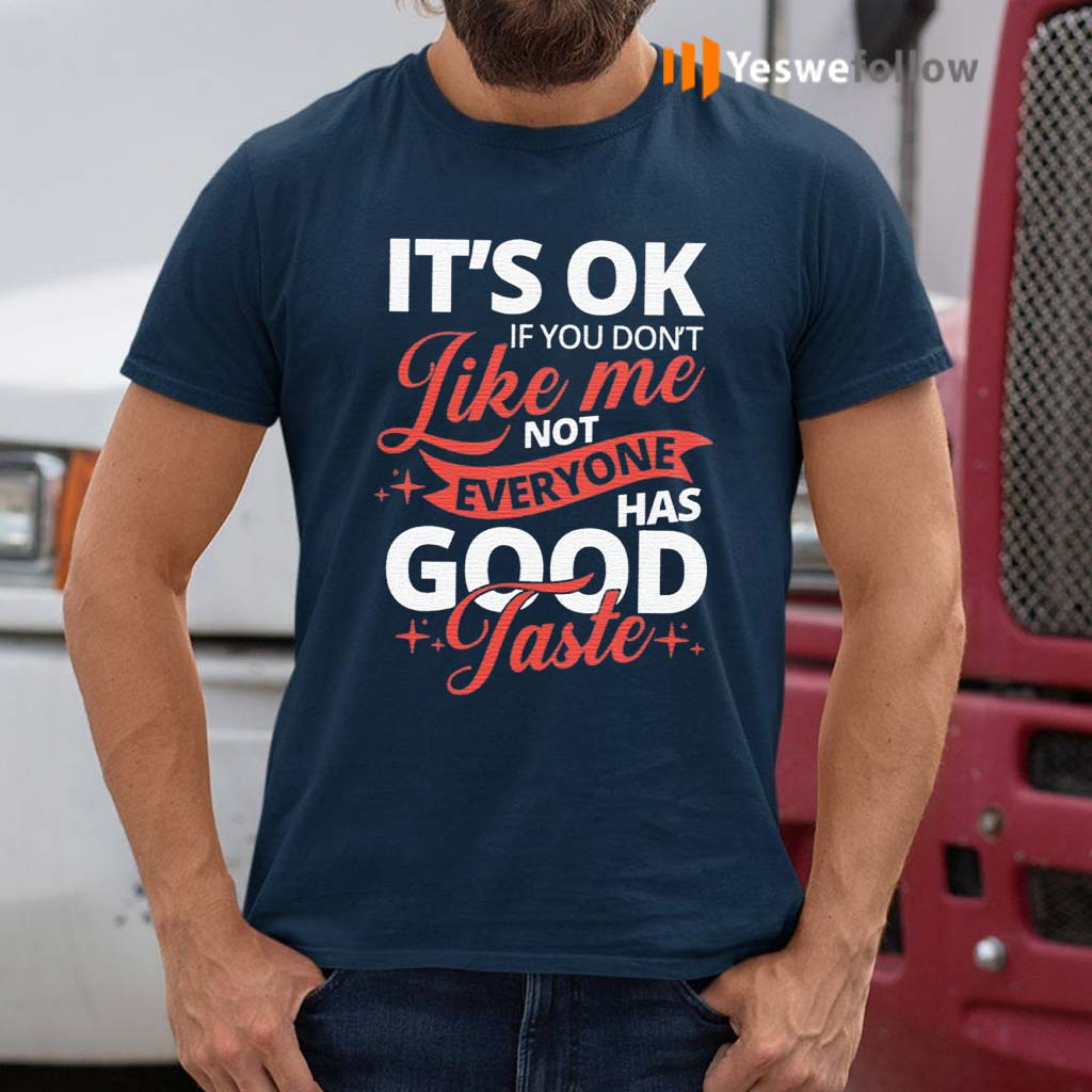 It's-OK-If-You-Don't-Like-Me-Not-Everyone-Has-Good-Taste-Shirts
