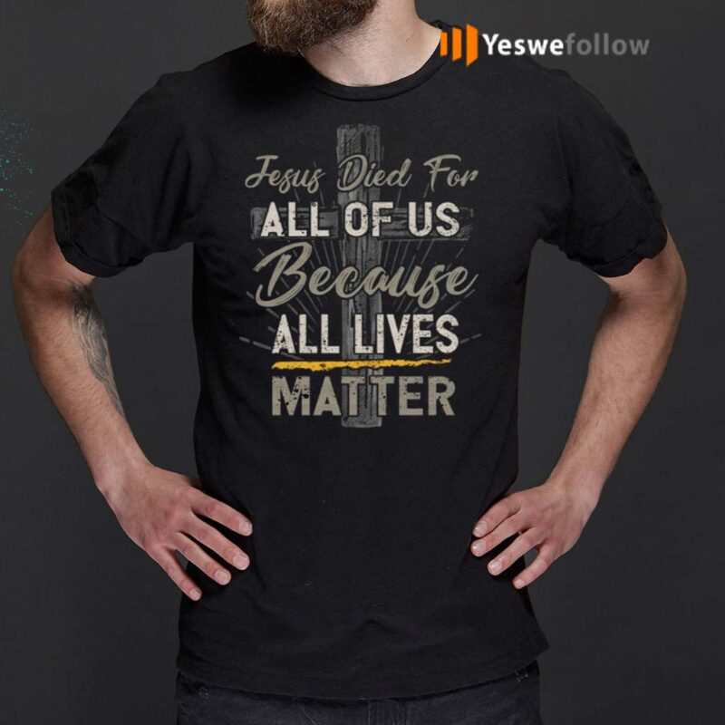 Jesus-Died-For-All-Of-Us-Because-All-Lives-Matter-T-Shirt