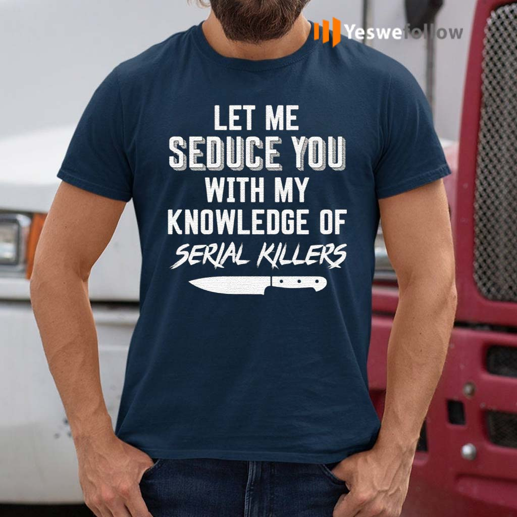 Let-Me-Seduce-You-With-My-Knowledge-Of-Serial-Killers-Shirts