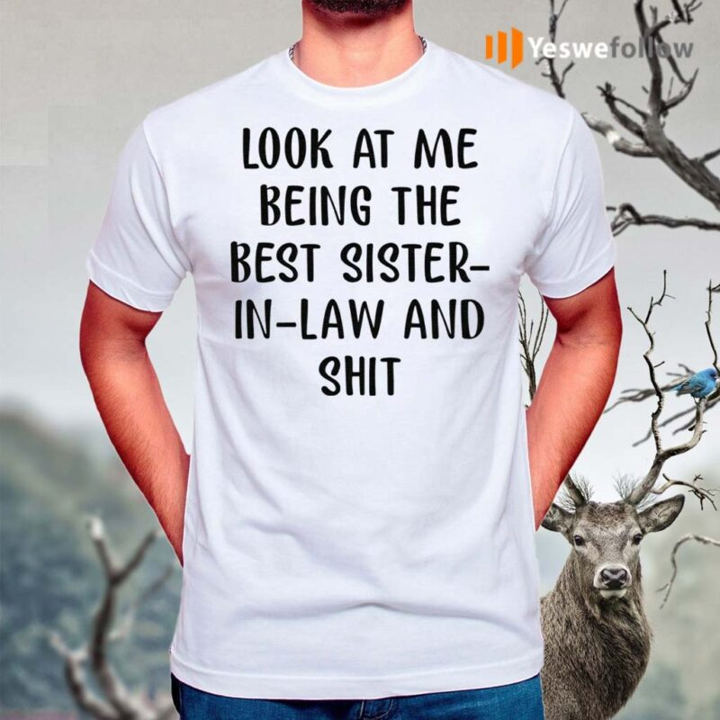 Look-At-Me-Being-The-Best-Sister-In-Law-And-Shit-Shirts