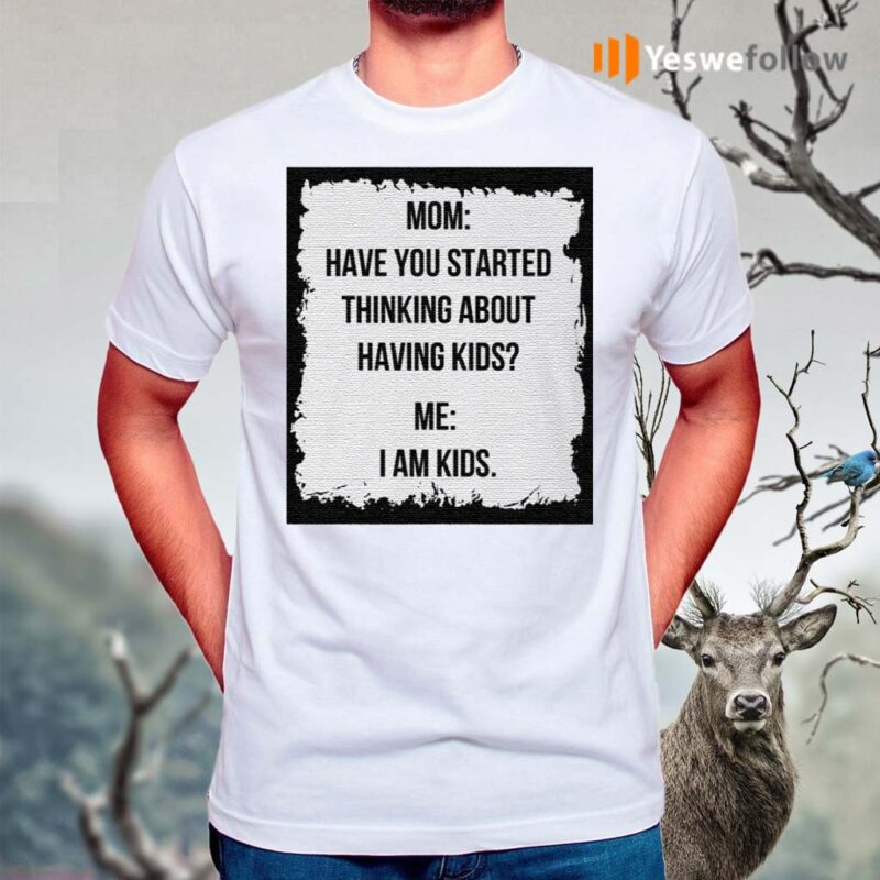 Mom-Have-You-Started-Thinking-About-Having-Kids-Me-I-Am-Kid-Shirt