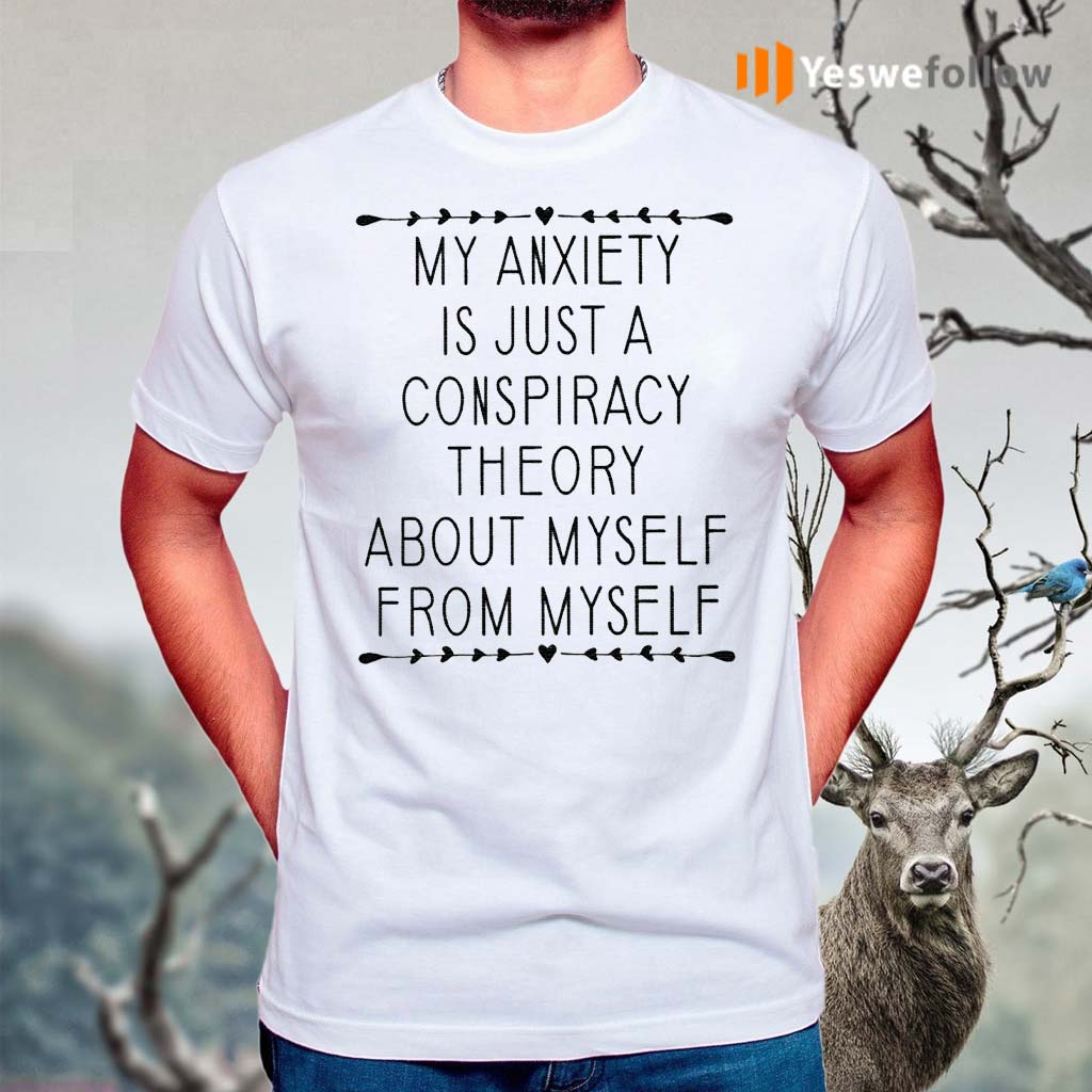 My-Anxiety-Is-Just-A-Conspiracy-Theory-About-Myself-From-Myself-TShirt
