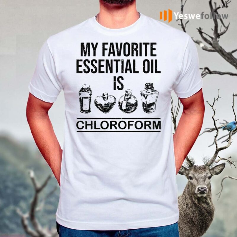 My-Favorite-Essential-Oil-Is-Chloroform-Shirts