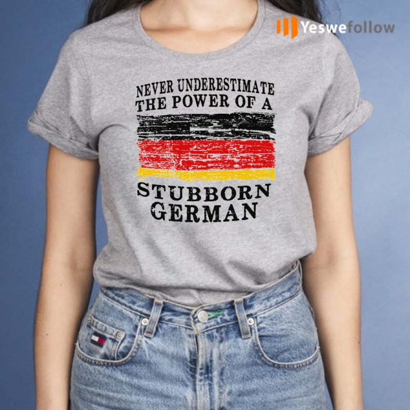 Never-Underestimate-The-Power-Of-A-Stubborn-German-TShirt