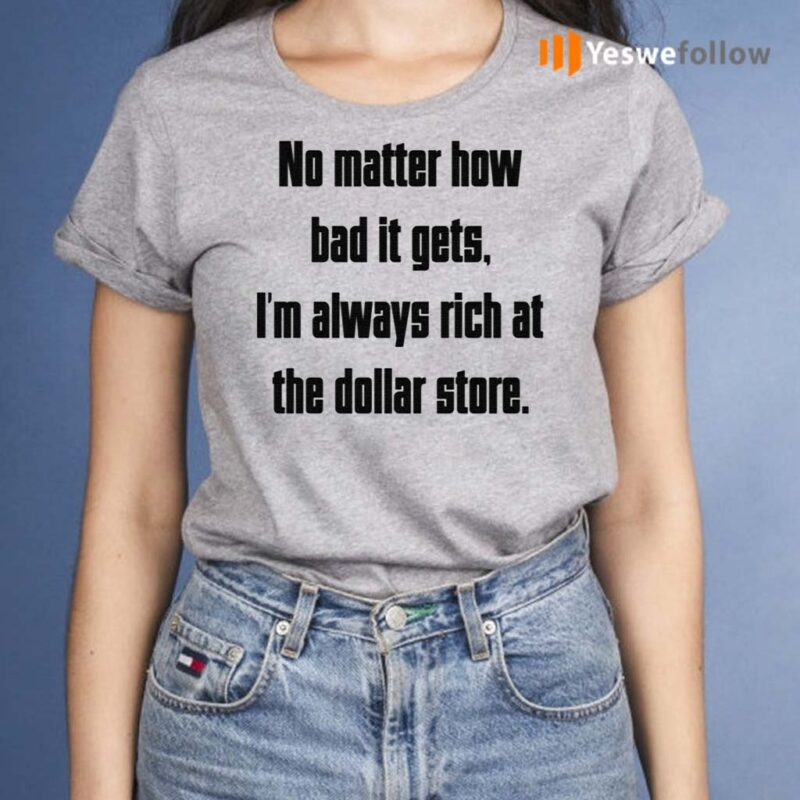 No-Matter-How-Bad-It-Gets-Im-Always-Rich-At-The-Dollar-Store-Shirt