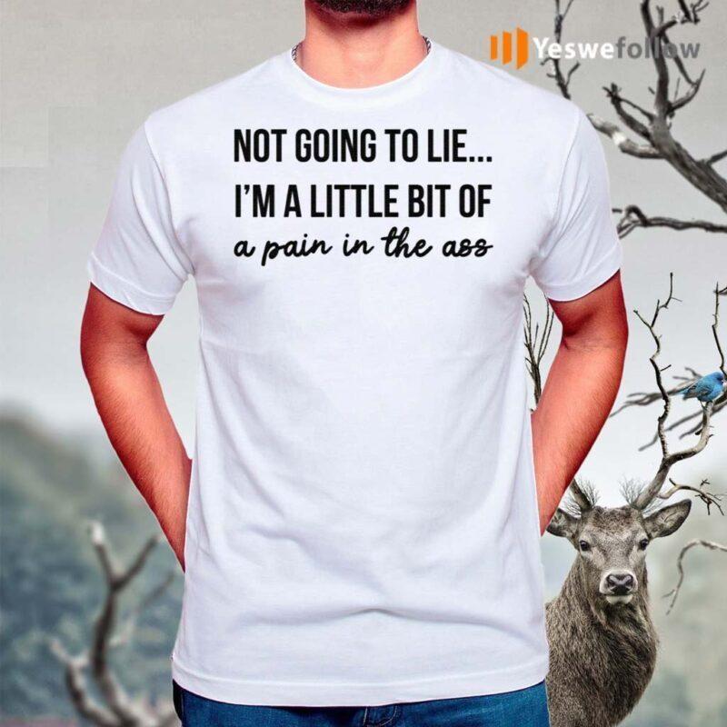 Not-Going-To-Lie-I-Am-A-Little-Bit-Of-A-Pain-In-The-Ass-Shirt
