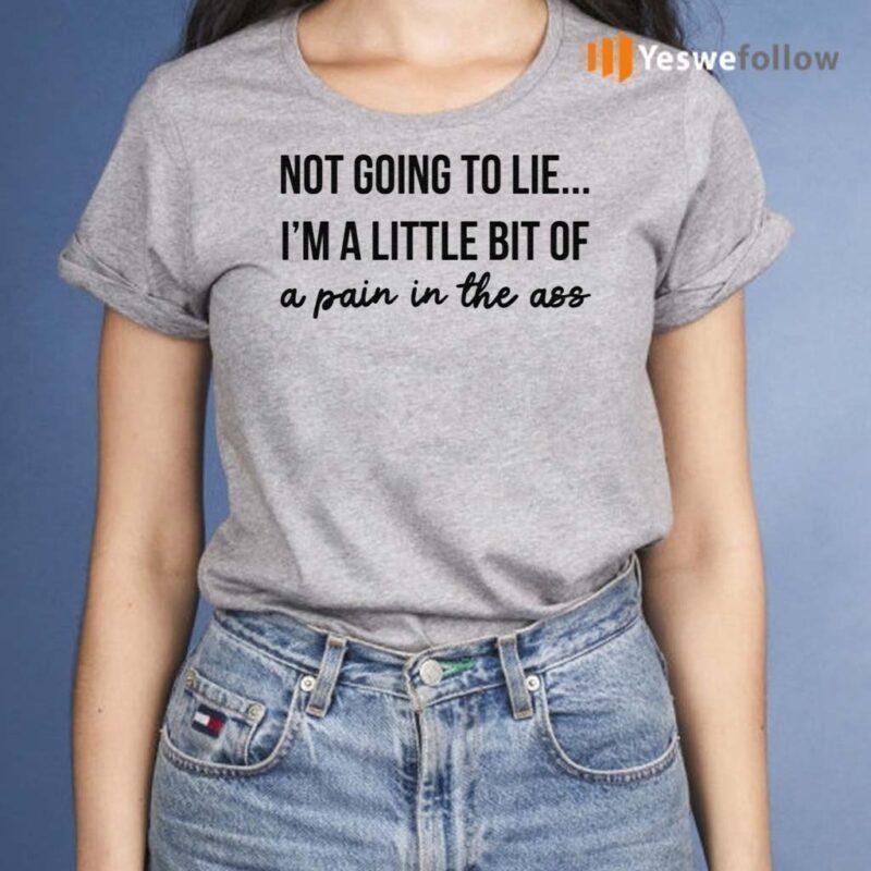 Not-Going-To-Lie-I-Am-A-Little-Bit-Of-A-Pain-In-The-Ass-Shirts