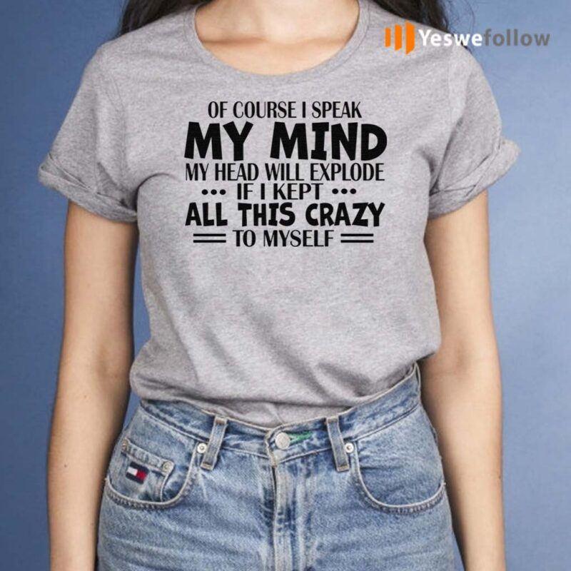 Of-Course-I-Speak-My-Mind-My-Head-Will-Explode-If-I-Kept-All-This-Crazy-To-Myself-Shirt