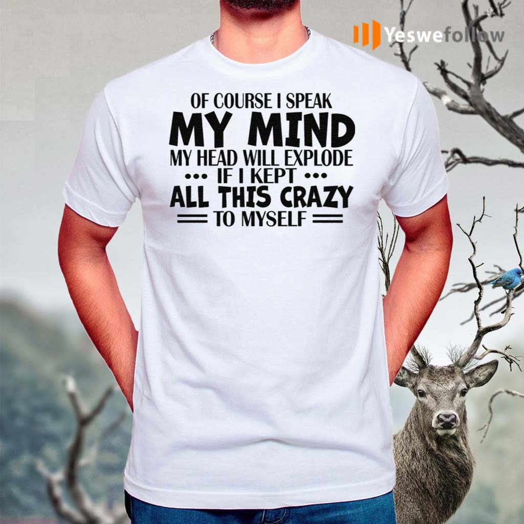 Of-Course-I-Speak-My-Mind-My-Head-Will-Explode-If-I-Kept-All-This-Crazy-To-Myself-Shirts